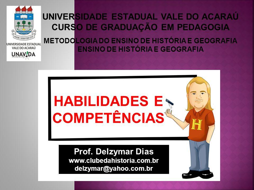 UNIVERSIDADE ESTADUAL VALE DO ACARAÚ CURSO DE GRADUAÇÃO EM PEDAGOGIA METODOLOGIA DO ENSINO DE HISTÓRIA E GEOGRAFIA ENSINO DE HISTÓRIA E GEOGRAFIA HABILIDADES E COMPETÊNCIAS Prof.