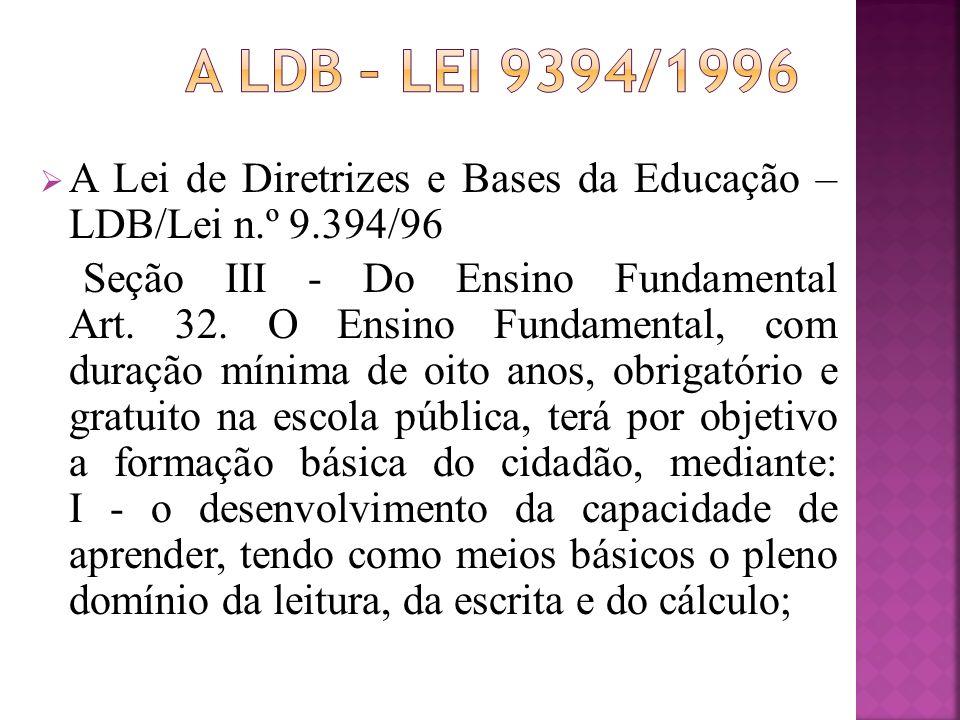 A Lei de Diretrizes e Bases da Educação – LDB/Lei n.º 9.394/96 Seção III - Do Ensino Fundamental Art. 32. O Ensino Fundamental, com duração mínima de