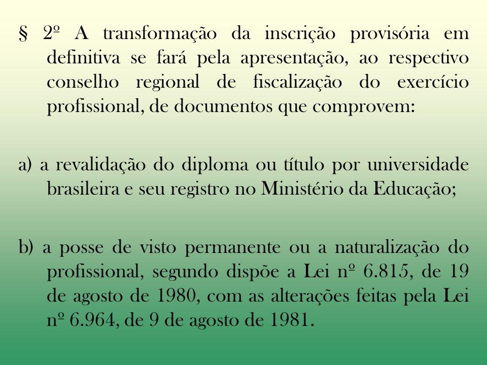 § 2º A transformação da inscrição provisória em definitiva se fará pela apresentação, ao respectivo conselho regional de fiscalização do exercício profissional, de documentos que comprovem: a) a revalidação do diploma ou título por universidade brasileira e seu registro no Ministério da Educação; b) a posse de visto permanente ou a naturalização do profissional, segundo dispõe a Lei nº 6.815, de 19 de agosto de 1980, com as alterações feitas pela Lei nº 6.964, de 9 de agosto de 1981.