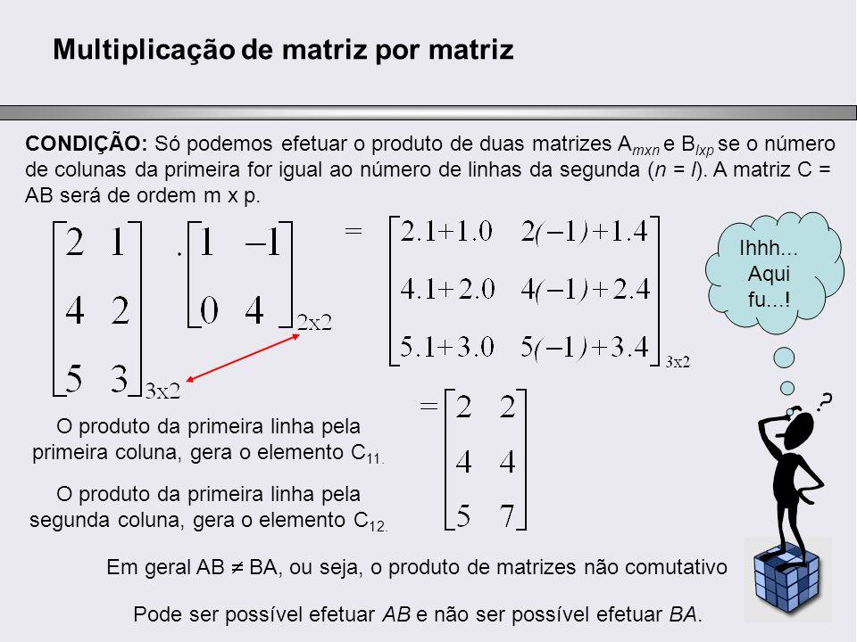 Multiplicação de matriz por matriz CONDIÇÃO: Só podemos efetuar o produto de duas matrizes A mxn e B lxp se o número de colunas da primeira for igual