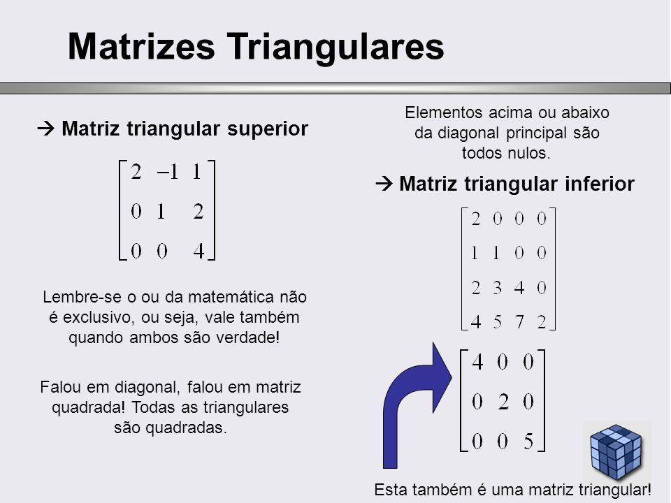 Matriz triangular superior Matrizes Triangulares Matriz triangular inferior Elementos acima ou abaixo da diagonal principal são todos nulos. Lembre-se