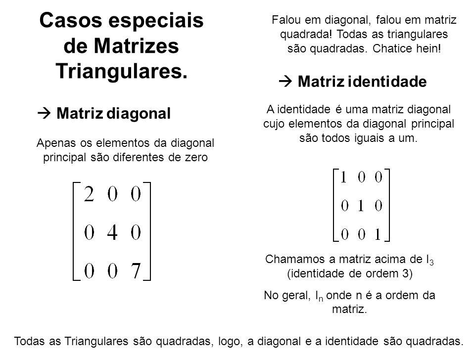 Casos especiais de Matrizes Triangulares. Matriz identidade Matriz diagonal Apenas os elementos da diagonal principal são diferentes de zero A identid