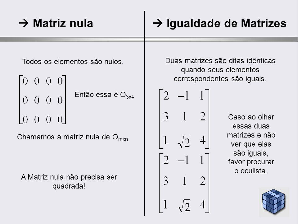 Transposta troca de linha por coluna (m x n => n x m ) Matriz A transposta Simétrica Matriz quadrada tal que A t = A Matriz A transposta Anti-Simétrica Matriz quadrada tal que A t = -A = Os elementos da transposta são os opostos da original.