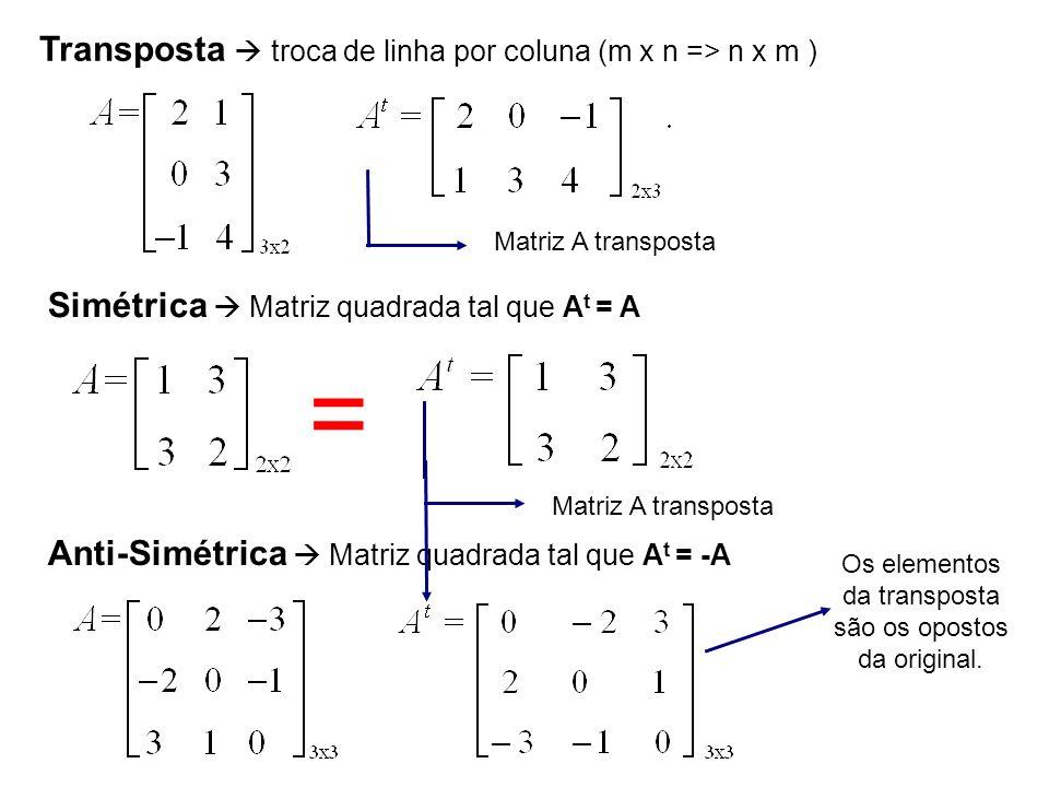 Transposta troca de linha por coluna (m x n => n x m ) Matriz A transposta Simétrica Matriz quadrada tal que A t = A Matriz A transposta Anti-Simétric