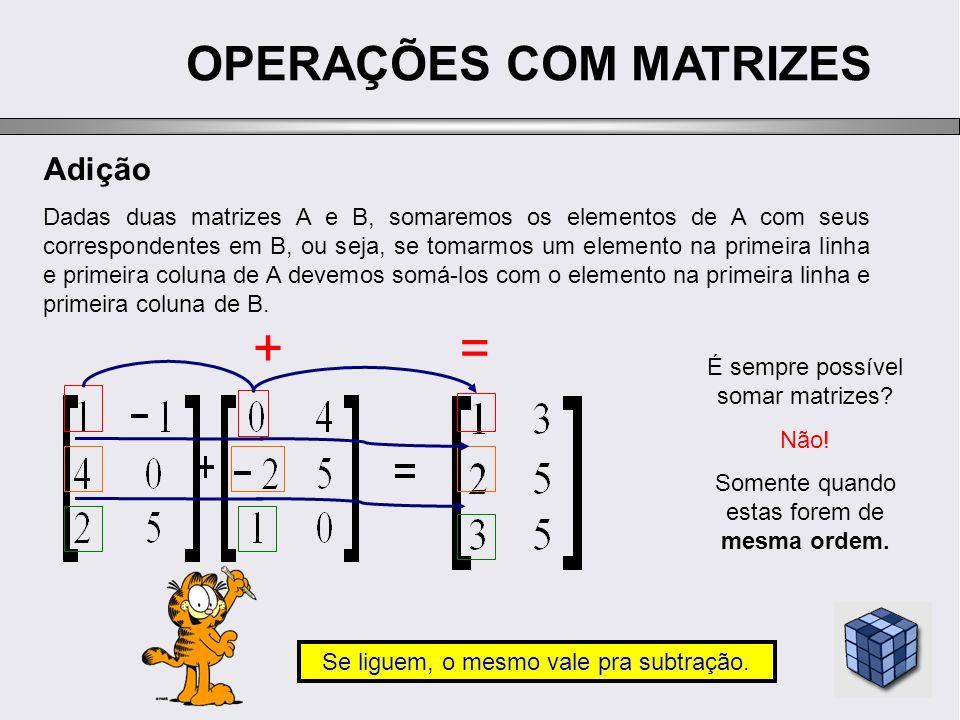OPERAÇÕES COM MATRIZES Adição Dadas duas matrizes A e B, somaremos os elementos de A com seus correspondentes em B, ou seja, se tomarmos um elemento n