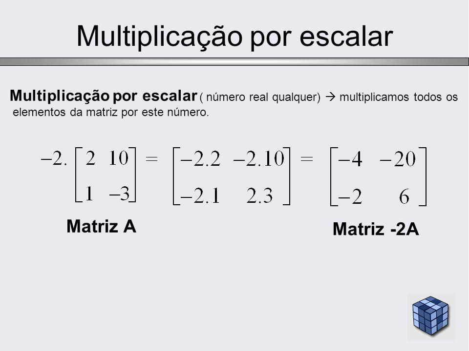 Multiplicação por escalar Multiplicação por escalar ( número real qualquer) multiplicamos todos os elementos da matriz por este número. Matriz A Matri
