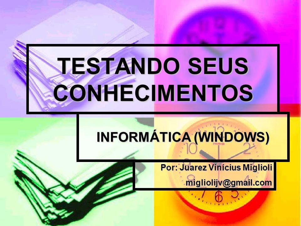 TESTANDO SEUS CONHECIMENTOS INFORMÁTICA (WINDOWS) Por: Juarez Vinícius Miglioli migliolijv@gmail.com