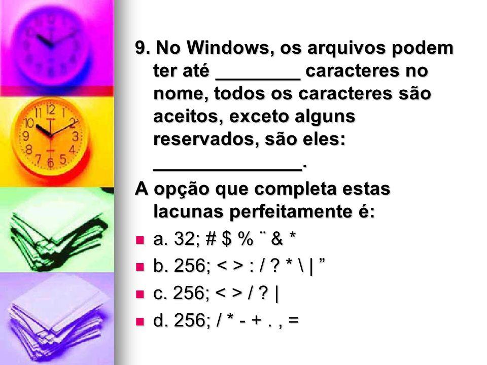 9. No Windows, os arquivos podem ter até ________ caracteres no nome, todos os caracteres são aceitos, exceto alguns reservados, são eles: ___________