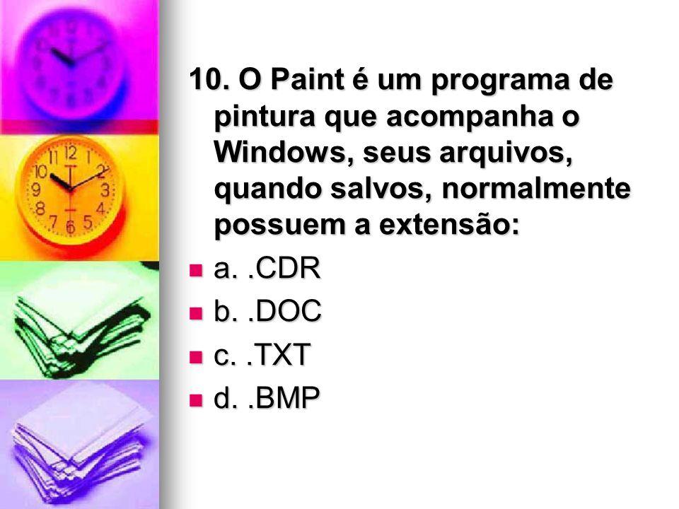 10. O Paint é um programa de pintura que acompanha o Windows, seus arquivos, quando salvos, normalmente possuem a extensão: a..CDR a..CDR b..DOC b..DO
