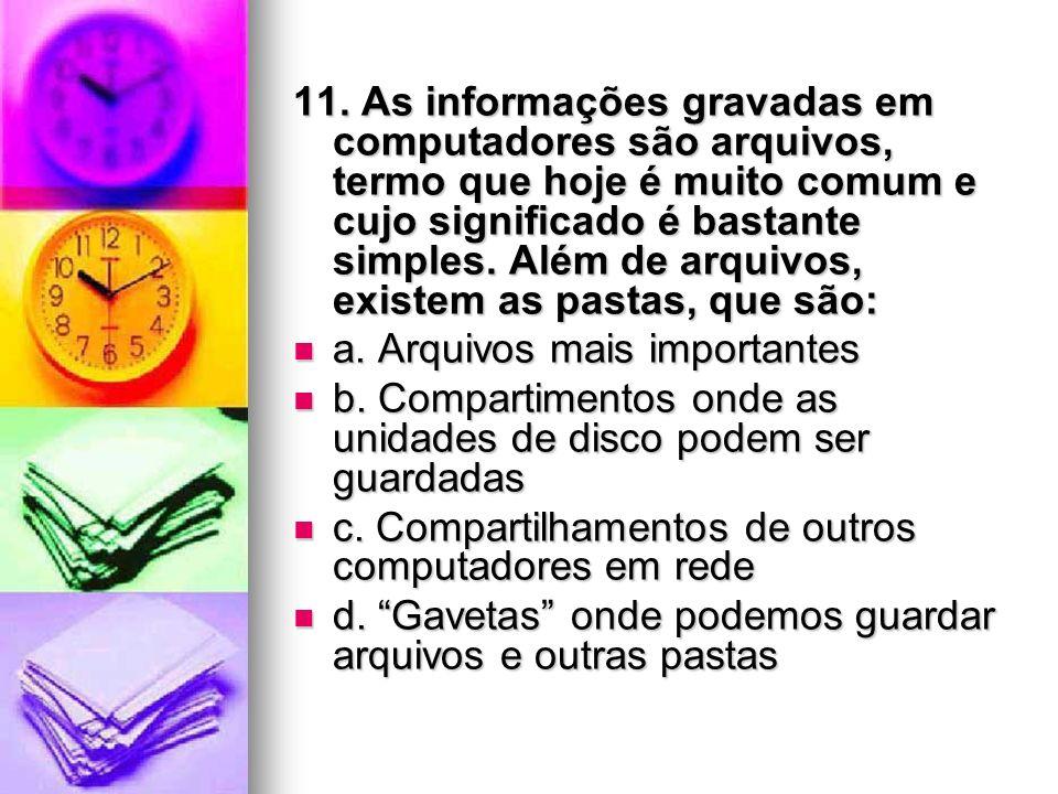 11. As informações gravadas em computadores são arquivos, termo que hoje é muito comum e cujo significado é bastante simples. Além de arquivos, existe
