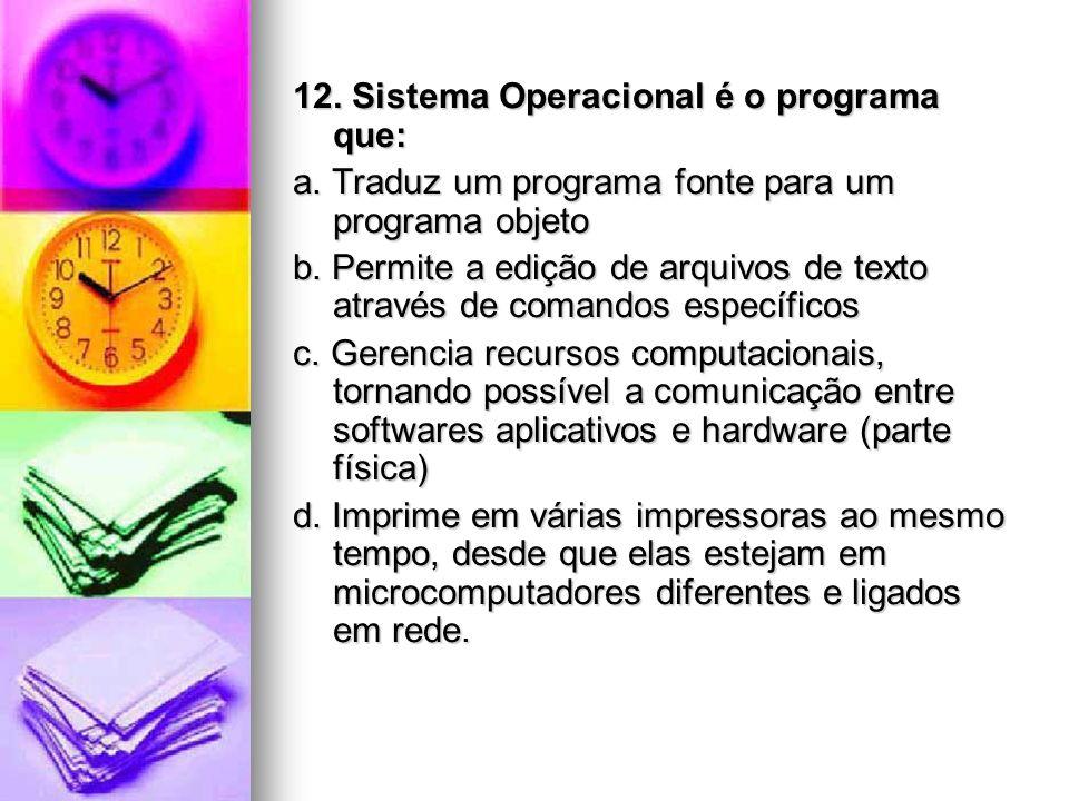 12. Sistema Operacional é o programa que: a. Traduz um programa fonte para um programa objeto b. Permite a edição de arquivos de texto através de coma