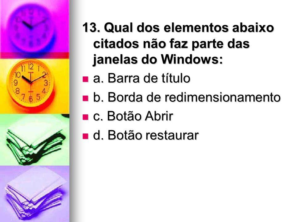 13. Qual dos elementos abaixo citados não faz parte das janelas do Windows: a. Barra de título a. Barra de título b. Borda de redimensionamento b. Bor