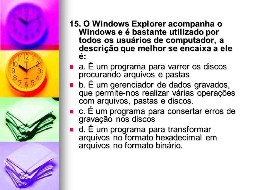 15. O Windows Explorer acompanha o Windows e é bastante utilizado por todos os usuários de computador, a descrição que melhor se encaixa a ele é: a. É