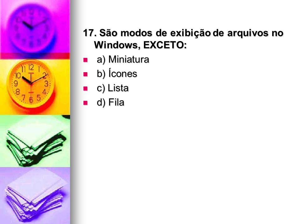 17. São modos de exibição de arquivos no Windows, EXCETO: a) Miniatura a) Miniatura b) Ícones b) Ícones c) Lista c) Lista d) Fila d) Fila