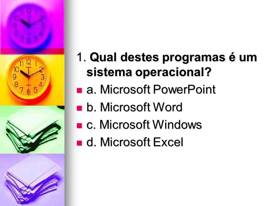1. Qual destes programas é um sistema operacional? a. Microsoft PowerPoint a. Microsoft PowerPoint b. Microsoft Word b. Microsoft Word c. Microsoft Wi