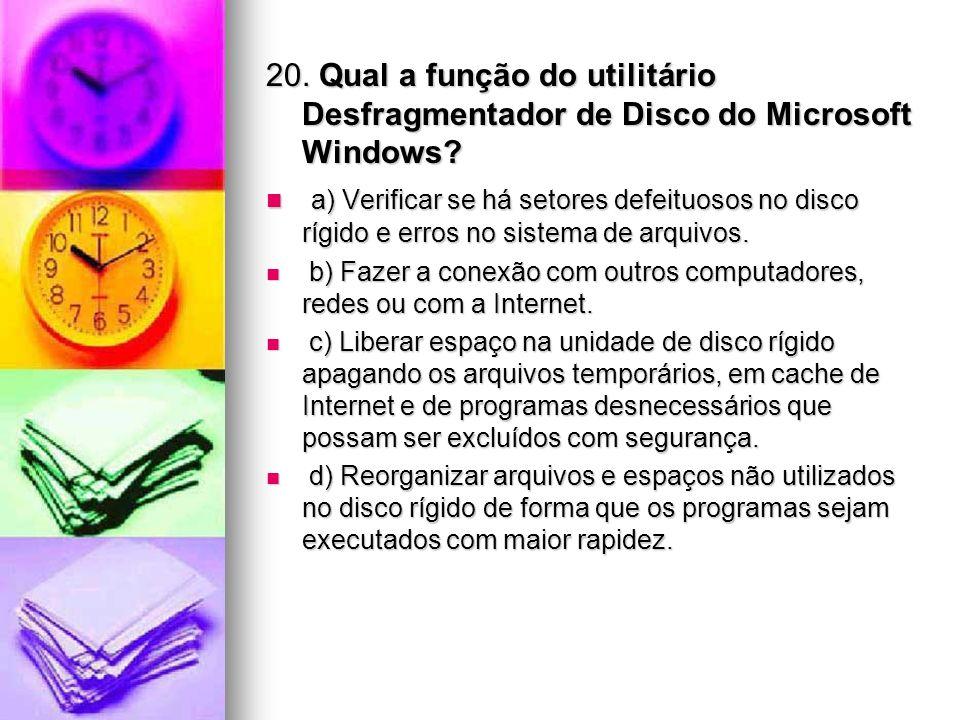 20. Qual a função do utilitário Desfragmentador de Disco do Microsoft Windows? a) Verificar se há setores defeituosos no disco rígido e erros no siste