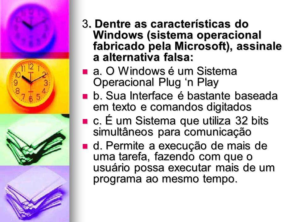 3. Dentre as características do Windows (sistema operacional fabricado pela Microsoft), assinale a alternativa falsa: a. O Windows é um Sistema Operac