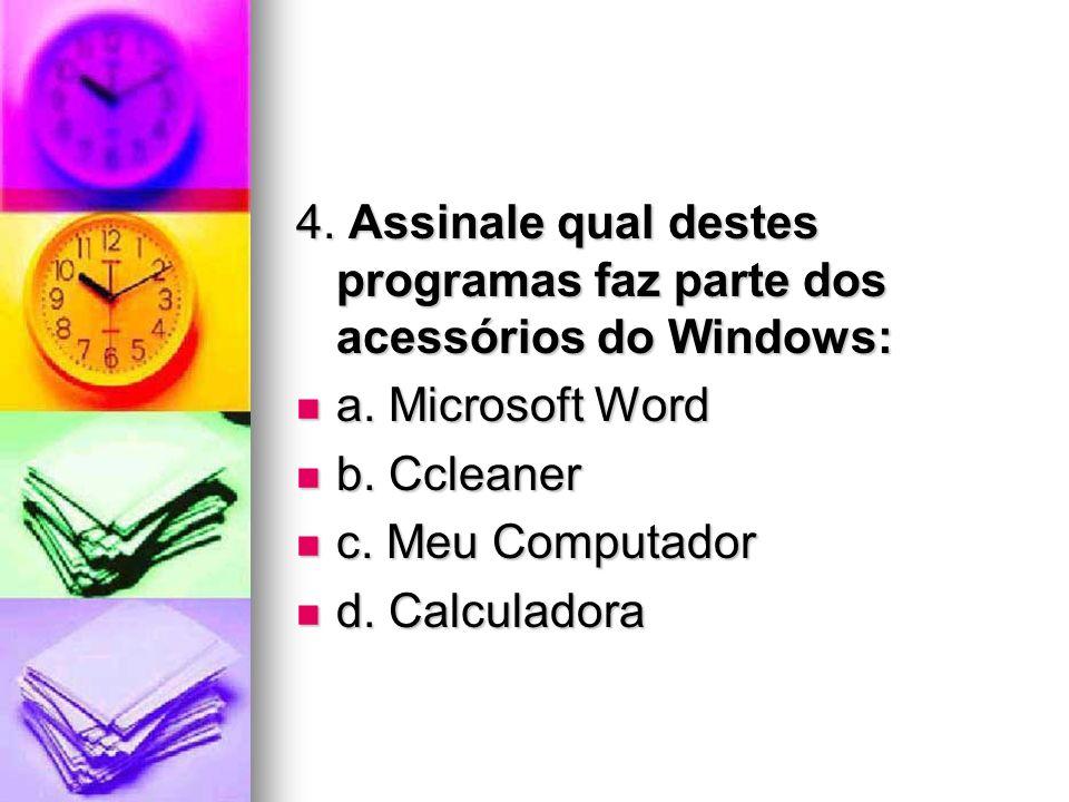 4. Assinale qual destes programas faz parte dos acessórios do Windows: a. Microsoft Word a. Microsoft Word b. Ccleaner b. Ccleaner c. Meu Computador c
