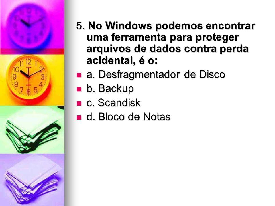 5. No Windows podemos encontrar uma ferramenta para proteger arquivos de dados contra perda acidental, é o: a. Desfragmentador de Disco a. Desfragment