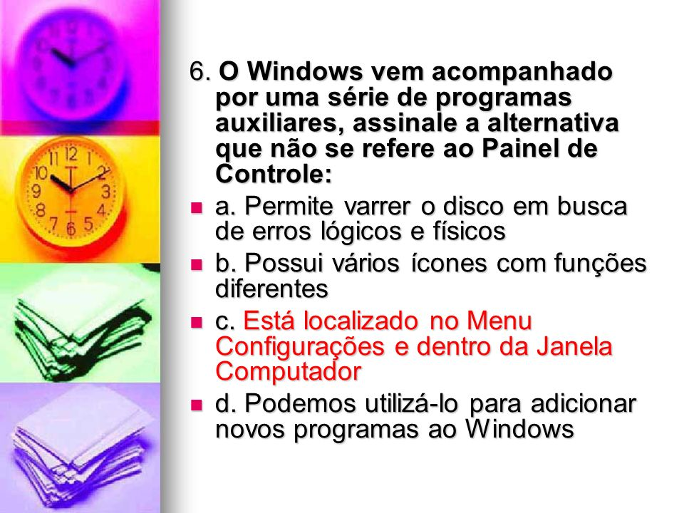 6. O Windows vem acompanhado por uma série de programas auxiliares, assinale a alternativa que não se refere ao Painel de Controle: a. Permite varrer