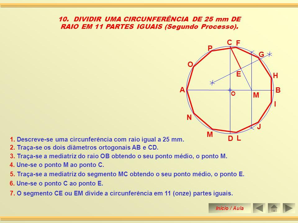 G 9. DIVIDIR UMA CIRCUNFERÊNCIA DE 25 mm DE RAIO EM 11 PARTES IGUAIS (Primeiro Processo). O A B C D E F H I J L M N O R Q P 1. Descreve-se uma circunf