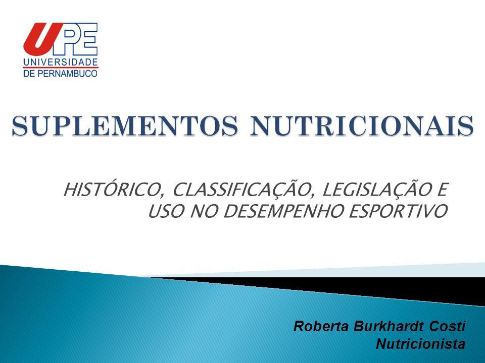 HISTÓRICO, CLASSIFICAÇÃO, LEGISLAÇÃO E USO NO DESEMPENHO ESPORTIVO Roberta Burkhardt Costi Nutricionista