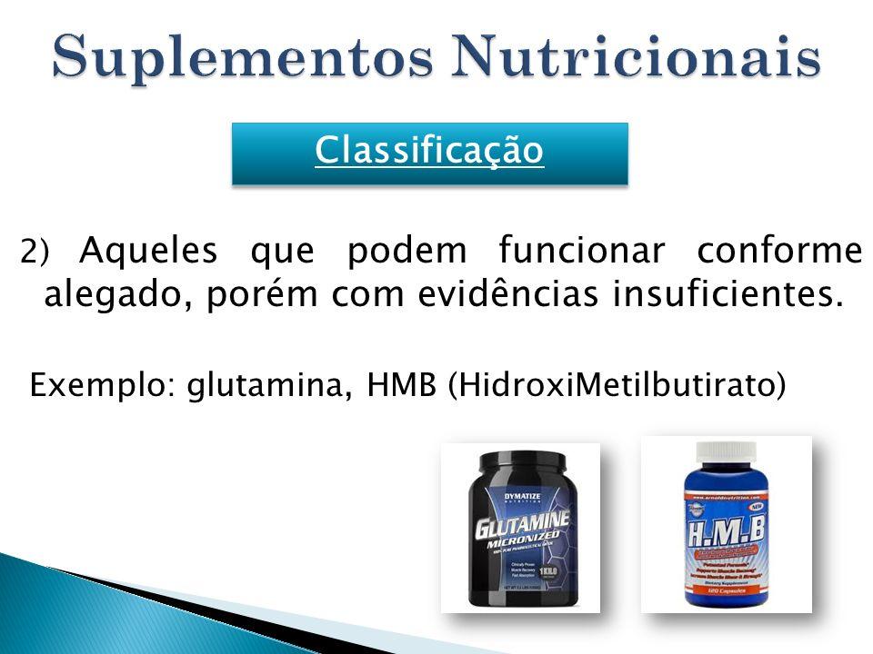 2) Aqueles que podem funcionar conforme alegado, porém com evidências insuficientes. Exemplo: glutamina, HMB (HidroxiMetilbutirato) Classificação