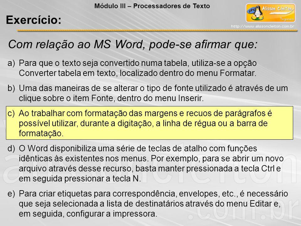 Com relação ao MS Word, pode-se afirmar que: a)Para que o texto seja convertido numa tabela, utiliza-se a opção Converter tabela em texto, localizado