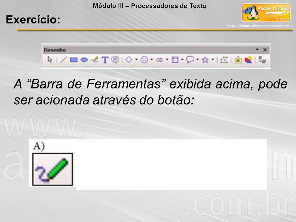 A Barra de Ferramentas exibida acima, pode ser acionada através do botão: Exercício: Módulo III – Processadores de Texto