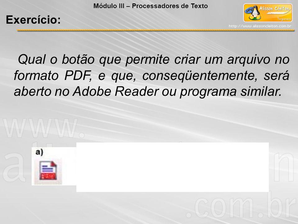 Qual o botão que permite criar um arquivo no formato PDF, e que, conseqüentemente, será aberto no Adobe Reader ou programa similar. Exercício: Módulo