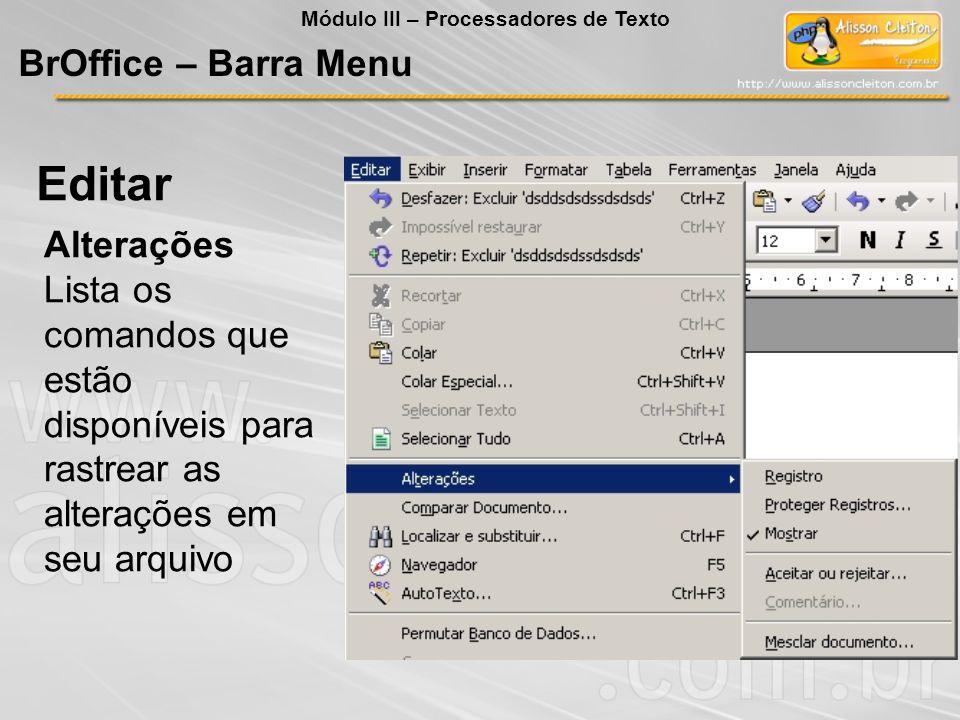 Alterações Lista os comandos que estão disponíveis para rastrear as alterações em seu arquivo Editar BrOffice – Barra Menu Módulo III – Processadores