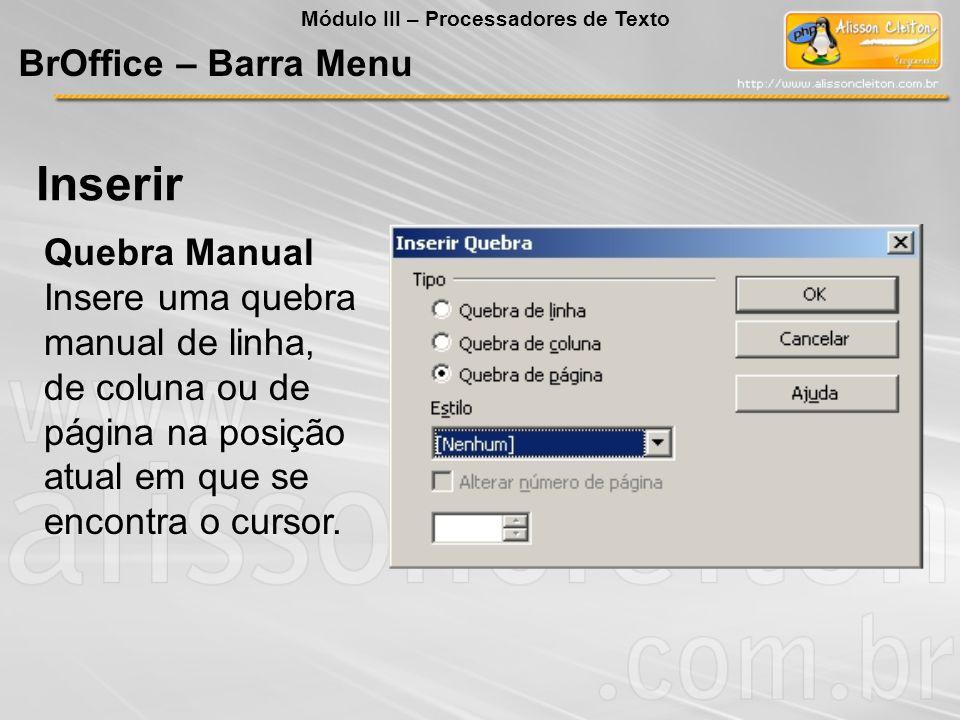 Quebra Manual Insere uma quebra manual de linha, de coluna ou de página na posição atual em que se encontra o cursor. Inserir BrOffice – Barra Menu Mó
