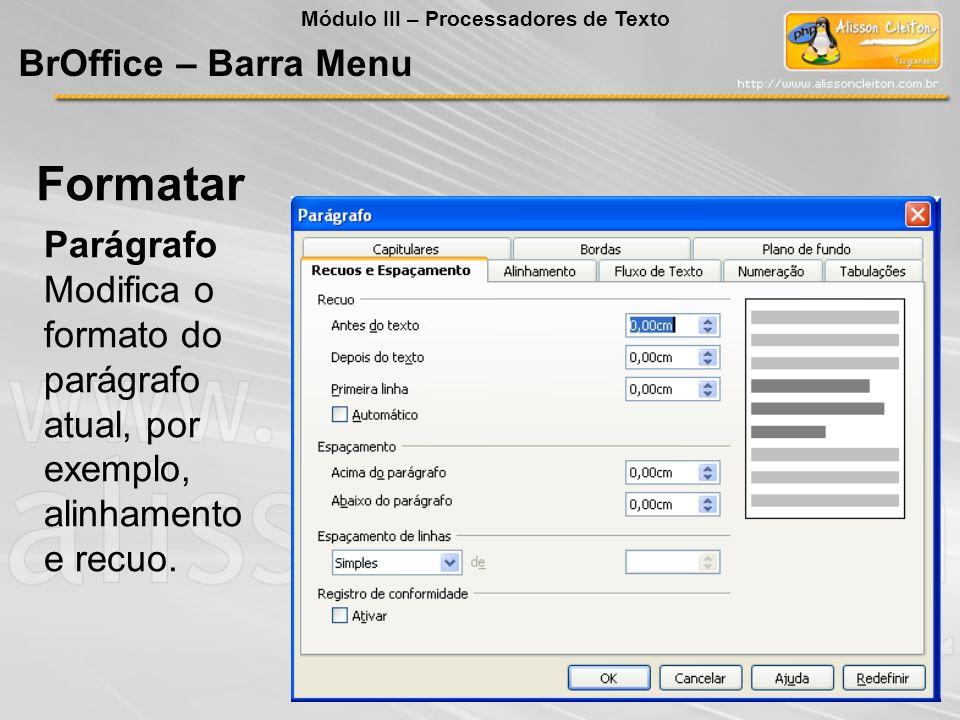 Parágrafo Modifica o formato do parágrafo atual, por exemplo, alinhamento e recuo. Formatar BrOffice – Barra Menu Módulo III – Processadores de Texto