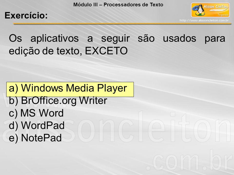 Os aplicativos a seguir são usados para edição de texto, EXCETO a) Windows Media Player b) BrOffice.org Writer c) MS Word d) WordPad e) NotePad Exercí