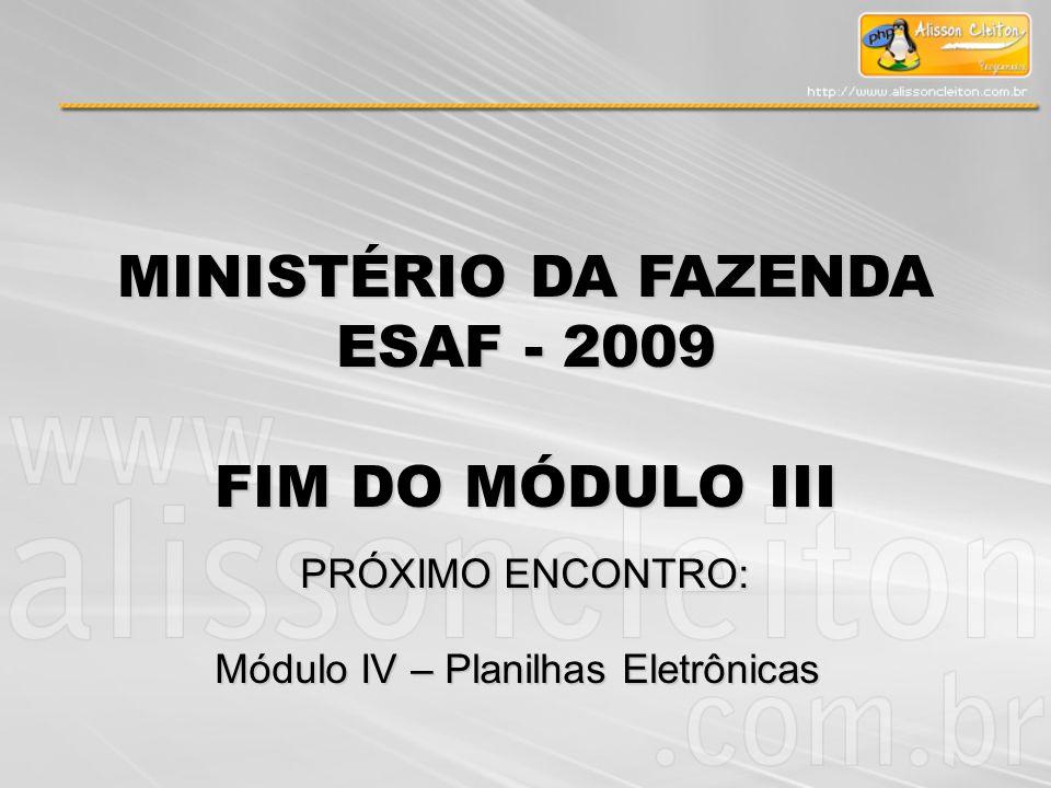 MINISTÉRIO DA FAZENDA ESAF - 2009 FIM DO MÓDULO III PRÓXIMO ENCONTRO: Módulo IV – Planilhas Eletrônicas