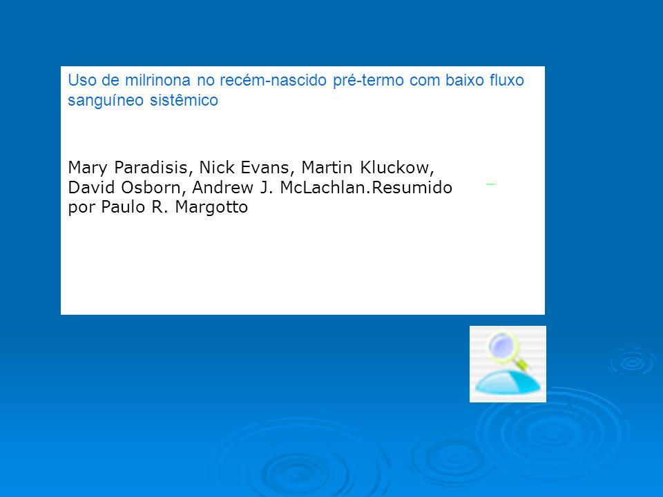 Uso de milrinona no recém-nascido pré-termo com baixo fluxo sanguíneo sistêmico Mary Paradisis, Nick Evans, Martin Kluckow, David Osborn, Andrew J. Mc