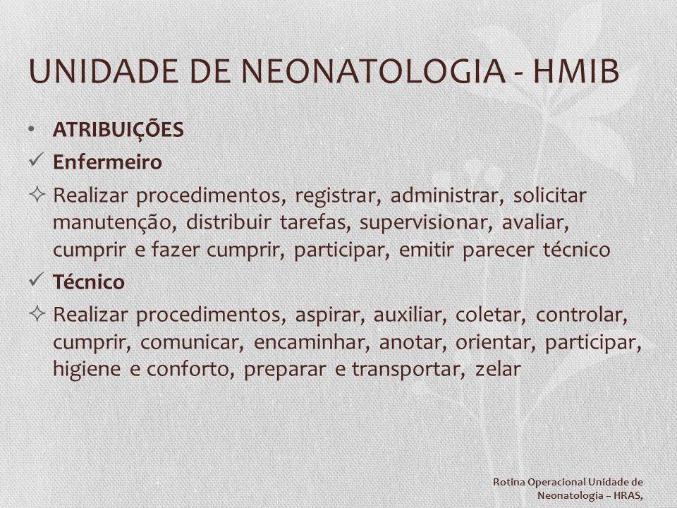 UNIDADE DE NEONATOLOGIA - HMIB ATRIBUIÇÕES Enfermeiro Realizar procedimentos, registrar, administrar, solicitar manutenção, distribuir tarefas, superv