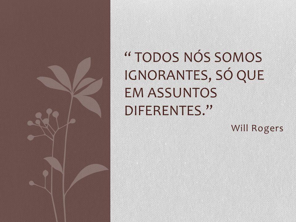 Will Rogers TODOS NÓS SOMOS IGNORANTES, SÓ QUE EM ASSUNTOS DIFERENTES.