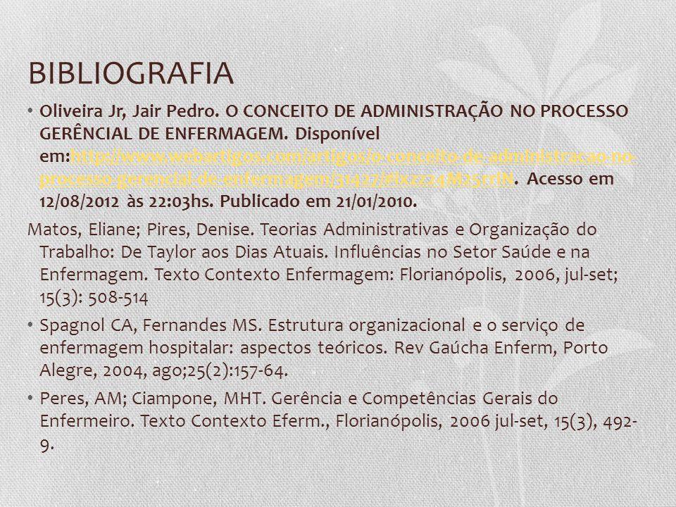 BIBLIOGRAFIA Oliveira Jr, Jair Pedro. O CONCEITO DE ADMINISTRAÇÃO NO PROCESSO GERÊNCIAL DE ENFERMAGEM. Disponível em:http://www.webartigos.com/artigos