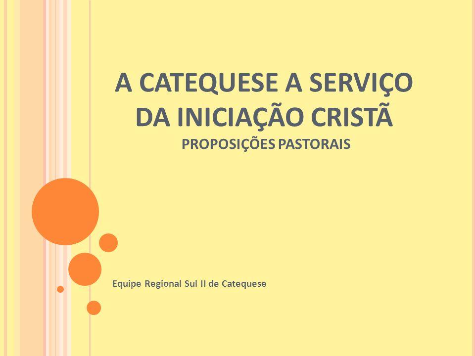 A CATEQUESE A SERVIÇO DA INICIAÇÃO CRISTÃ PROPOSIÇÕES PASTORAIS Equipe Regional Sul II de Catequese