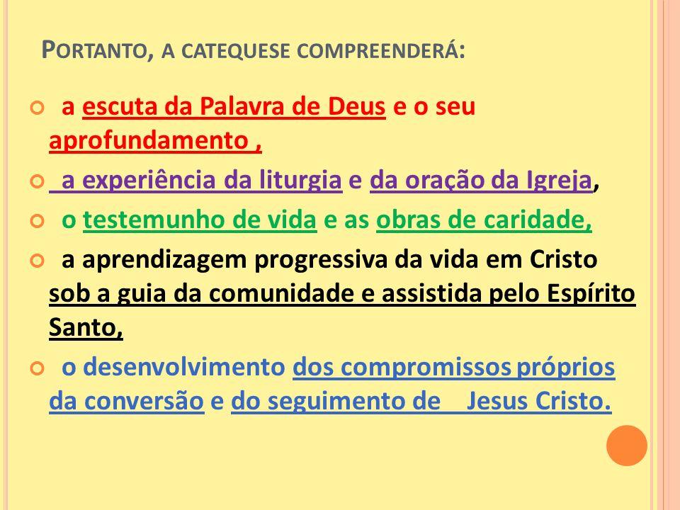 P ORTANTO, A CATEQUESE COMPREENDERÁ : a escuta da Palavra de Deus e o seu aprofundamento, a experiência da liturgia e da oração da Igreja, o testemunh
