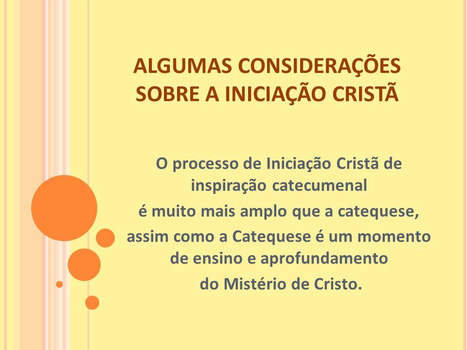 ALGUMAS CONSIDERAÇÕES SOBRE A INICIAÇÃO CRISTÃ O processo de Iniciação Cristã de inspiração catecumenal é muito mais amplo que a catequese, assim como