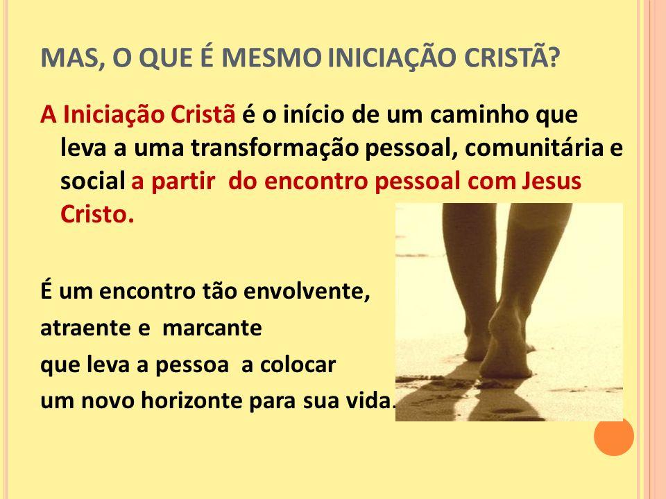 MAS, O QUE É MESMO INICIAÇÃO CRISTÃ? A Iniciação Cristã é o início de um caminho que leva a uma transformação pessoal, comunitária e social a partir d