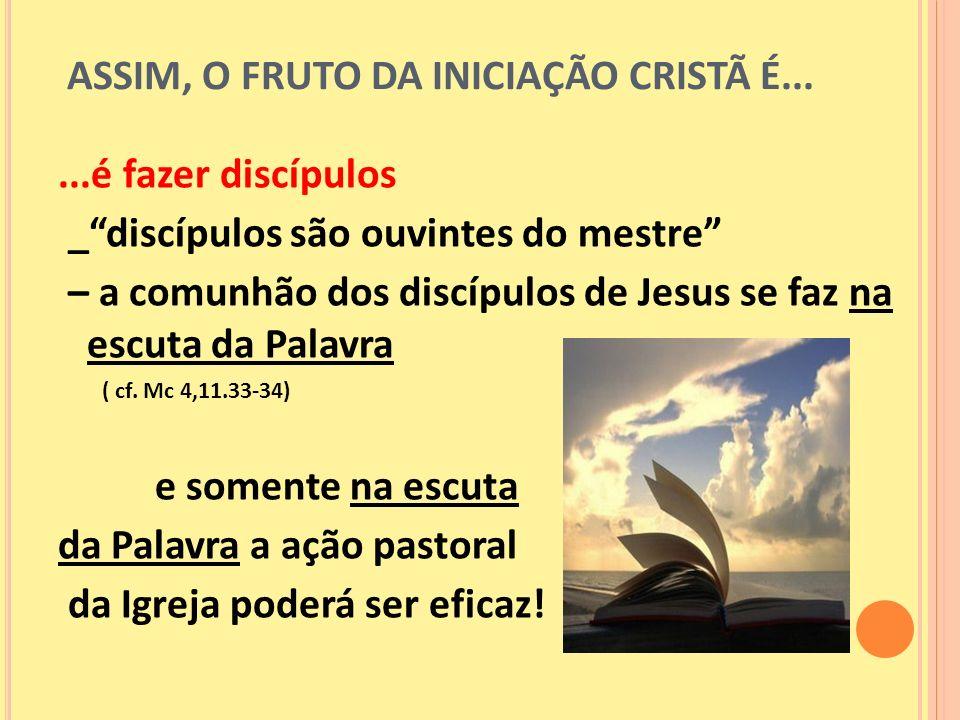ASSIM, O FRUTO DA INICIAÇÃO CRISTÃ É......é fazer discípulos _discípulos são ouvintes do mestre – a comunhão dos discípulos de Jesus se faz na escuta