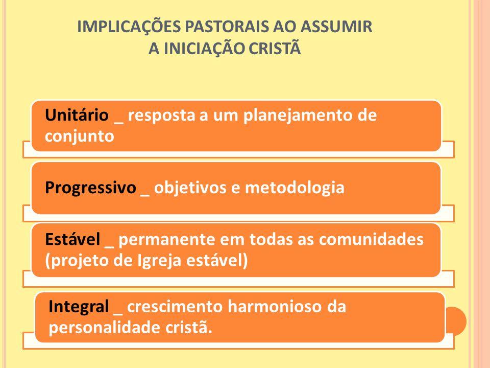 IMPLICAÇÕES PASTORAIS AO ASSUMIR A INICIAÇÃO CRISTÃ Unitário _ resposta a um planejamento de conjunto Progressivo _ objetivos e metodologia Estável _