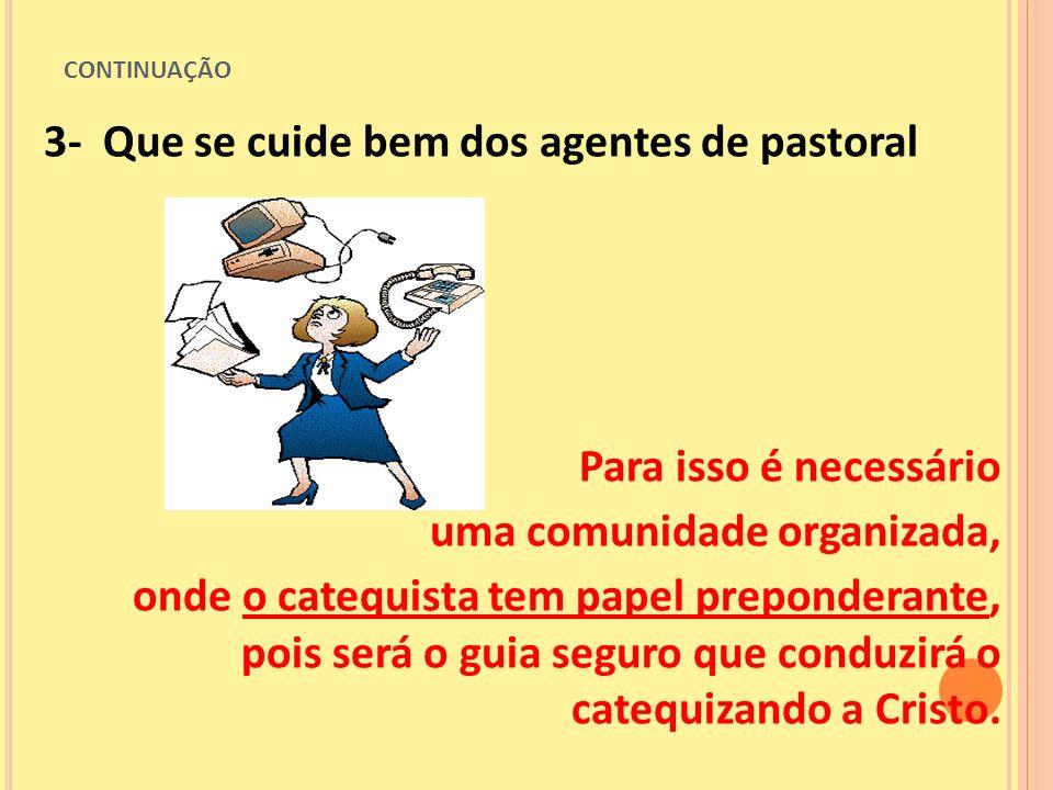 CONTINUAÇÃO 3- Que se cuide bem dos agentes de pastoral Para isso é necessário uma comunidade organizada, onde o catequista tem papel preponderante, p