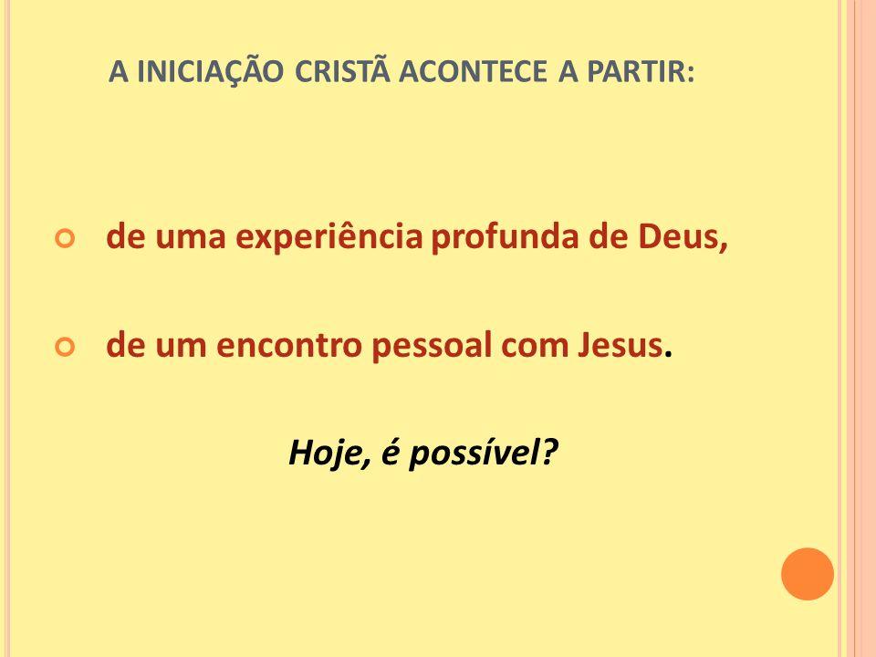 A INICIAÇÃO CRISTÃ ACONTECE A PARTIR: de uma experiência profunda de Deus, de um encontro pessoal com Jesus. Hoje, é possível?