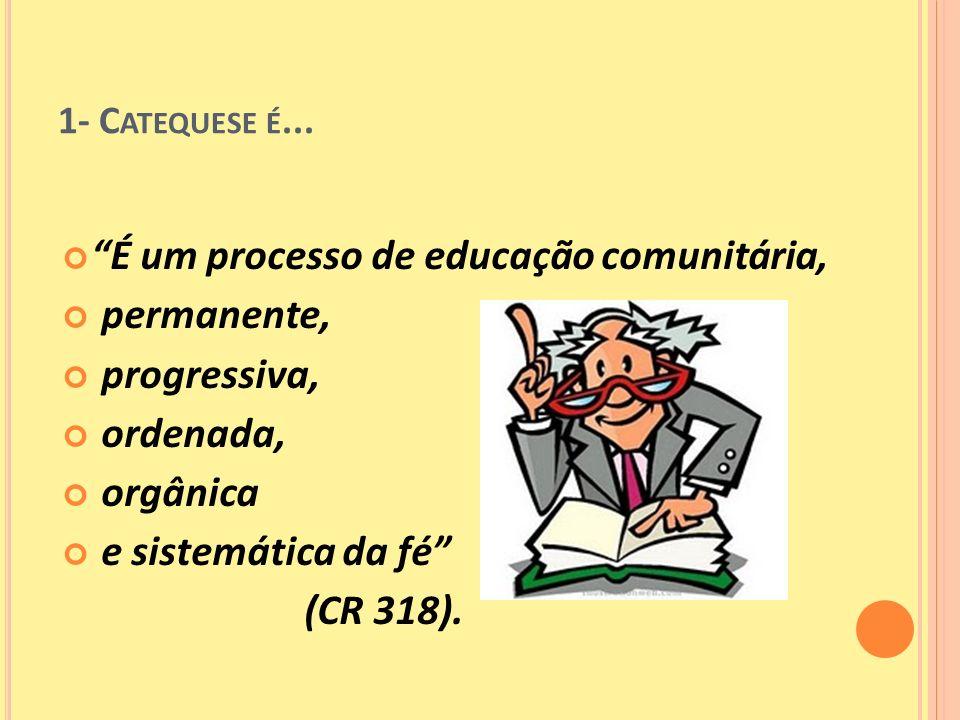 1- C ATEQUESE É... É um processo de educação comunitária, permanente, progressiva, ordenada, orgânica e sistemática da fé (CR 318).