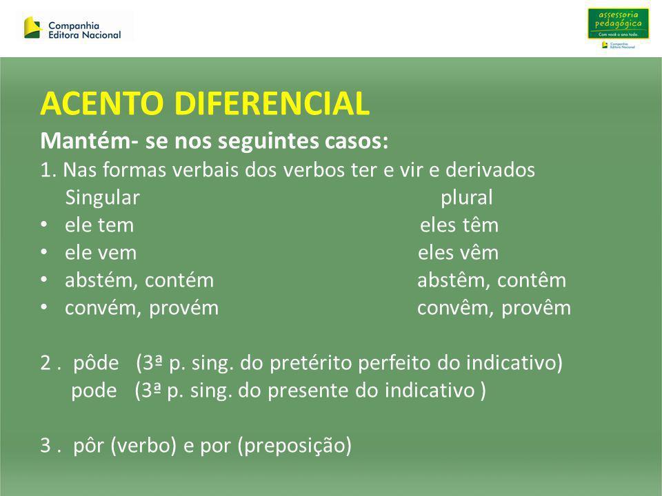 ACENTO DIFERENCIAL Mantém- se nos seguintes casos: 1. Nas formas verbais dos verbos ter e vir e derivados Singular plural ele tem eles têm ele vem ele