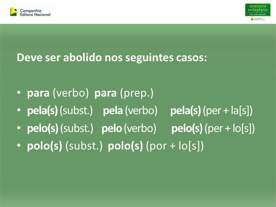Deve ser abolido nos seguintes casos: para (verbo) para (prep.) pela(s) (subst.) pela (verbo) pela(s) (per + la[s]) pelo(s) (subst.) pelo (verbo) pelo